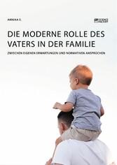 Die moderne Rolle des Vaters in der Familie. Zwischen eigenen Erwartungen und normativen Ansprüchen