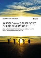Karriere 4.0 als Perspektive für die Generation Y? Agile Karrierekonzepte zur Stärkung der Employability in sich verändernden Arbeitswelten