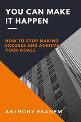 You Can Make it Happen How to Stop Making Excuses and Achieve Your Goals