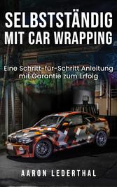 Selbstständig mit Car Wrapping Eine Schritt-für-Schritt Anleitung mit Garantie zum Erfolg
