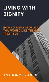 Living With Dignity How to Treat People as You Would Like Them to Treat You