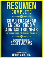 Resumen Completo: Como Fracasar En Casi Todo Y Aun Asi Triunfar (How To Fail At Almost Everything And Still Win Big) Basado En El Libro De Scott Adams