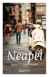 Neapel abseits der Pfade Eine etwas andere Reise in die europäische Metropole am Mittelmeer zwischen Antike und Moderne