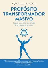 Propósito transformador masivo La guía para dotar de sentido a tus proyectos y tu vida