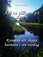 Att ta tillvara på dagen Hur man lever i harmoni med sig själv och sin omgivning trots vardagens alla utmaningar