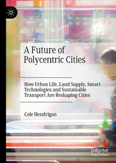 A Future of Polycentric Cities How Urban Life, Land Supply, Smart Technologies and Sustainable Transport Are Reshaping Cities